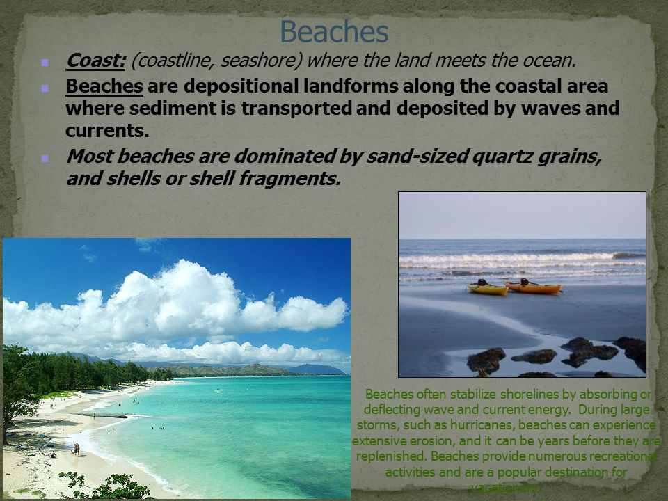 Beaches Coast: (coastline, seashore) where the land meets the ocean. Beaches are depositional landforms along the coastal area where sediment is trans
