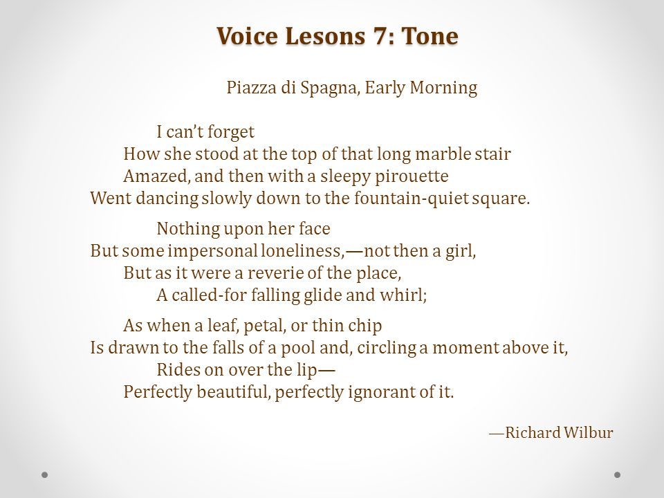 Voice Lesons 7: Tone Piazza di Spagna, Early Morning I can't forget How she stood at the top of that long marble stair Amazed, and then with a sleepy