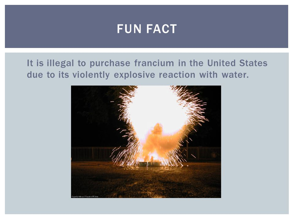 FUN FACT It is illegal to purchase francium in the United States due to its violently explosive reaction with water.