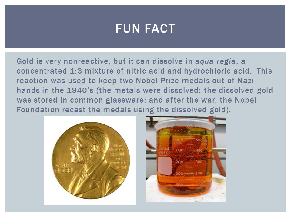 Gold is very nonreactive, but it can dissolve in aqua regia, a concentrated 1:3 mixture of nitric acid and hydrochloric acid.