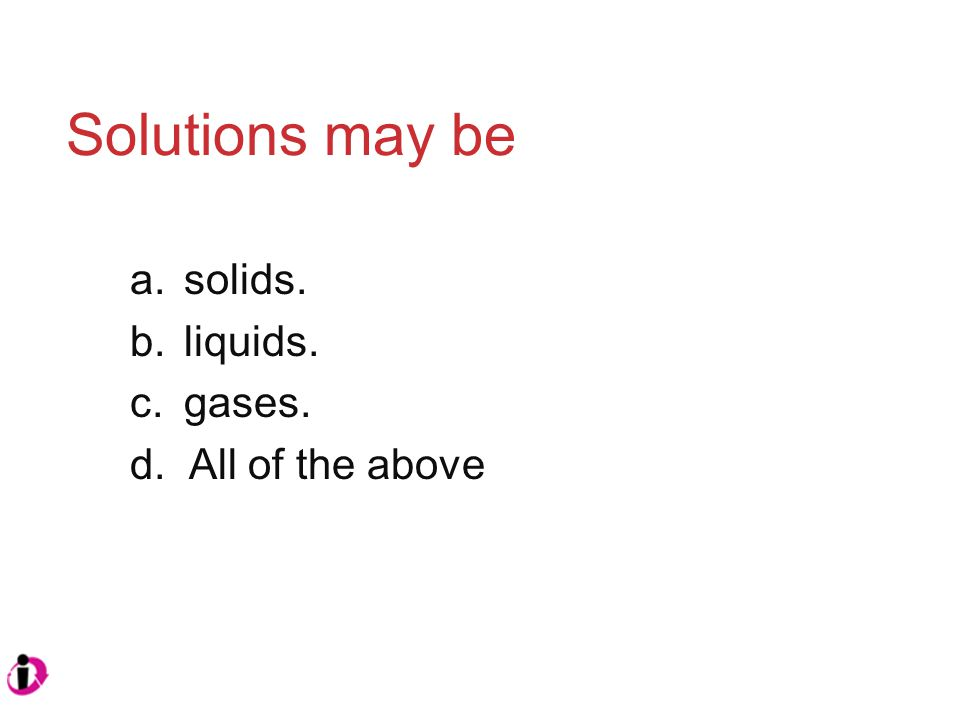 Solutions may be a.solids. b.liquids. c.gases. d. All of the above