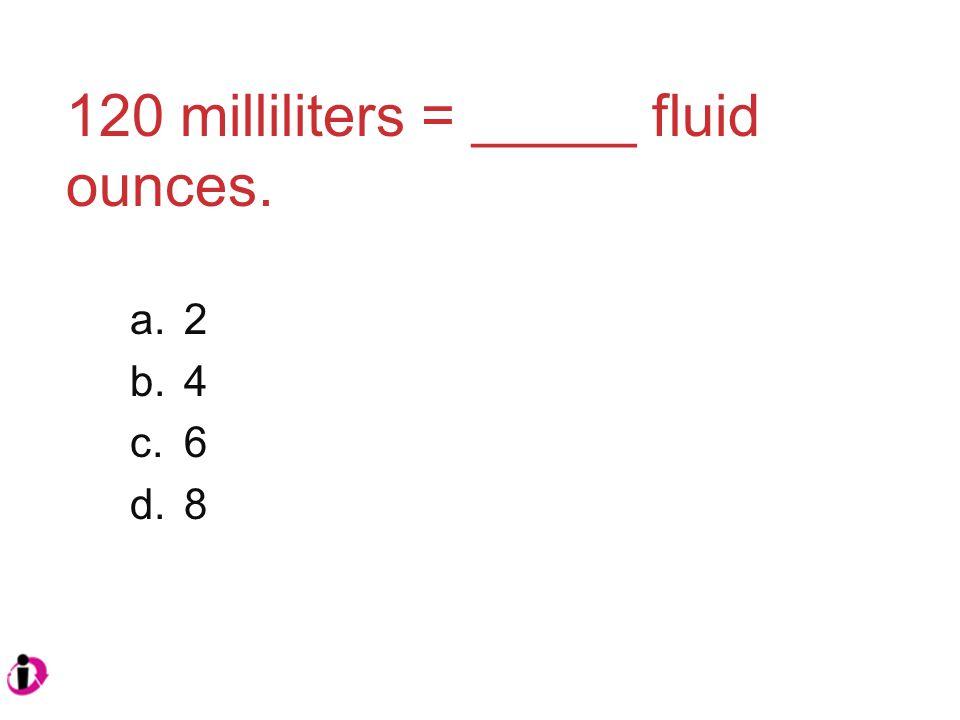 120 milliliters = _____ fluid ounces. a.2 b.4 c.6 d.8