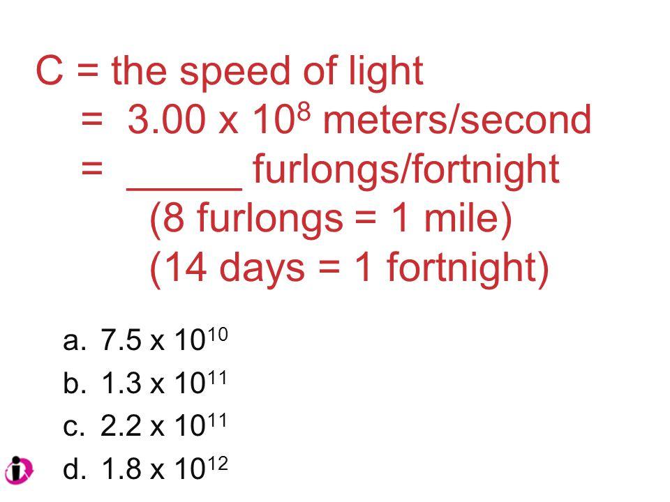 C = the speed of light = 3.00 x 10 8 meters/second = _____ furlongs/fortnight (8 furlongs = 1 mile) (14 days = 1 fortnight) a.7.5 x 10 10 b.1.3 x 10 11 c.2.2 x 10 11 d.1.8 x 10 12