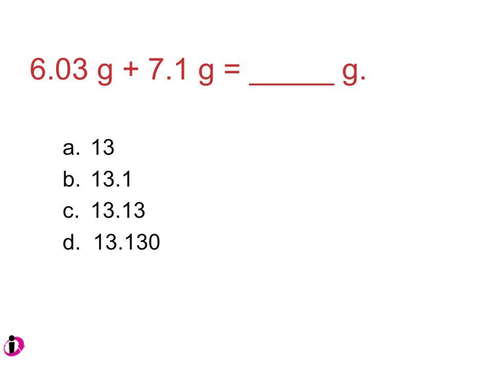 6.03 g + 7.1 g = _____ g. a.13 b.13.1 c.13.13 d. 13.130
