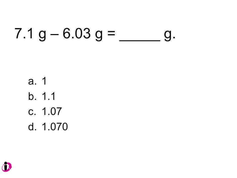 7.1 g – 6.03 g = _____ g. a.1 b.1.1 c.1.07 d.1.070