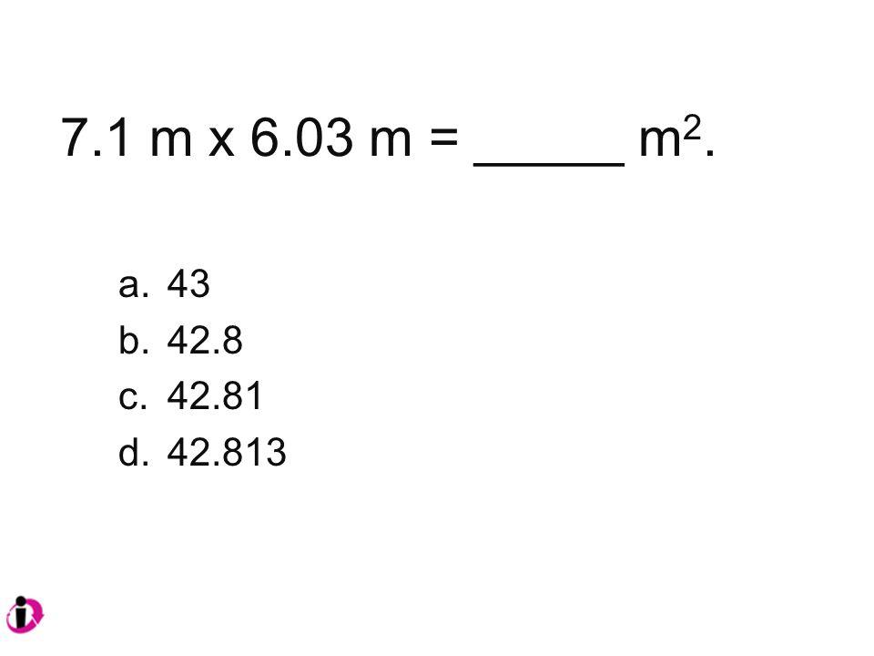 7.1 m x 6.03 m = _____ m 2. a.43 b.42.8 c.42.81 d.42.813