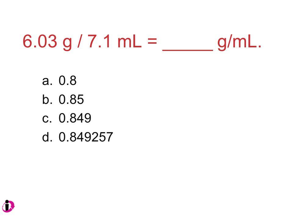 6.03 g / 7.1 mL = _____ g/mL. a.0.8 b.0.85 c.0.849 d.0.849257