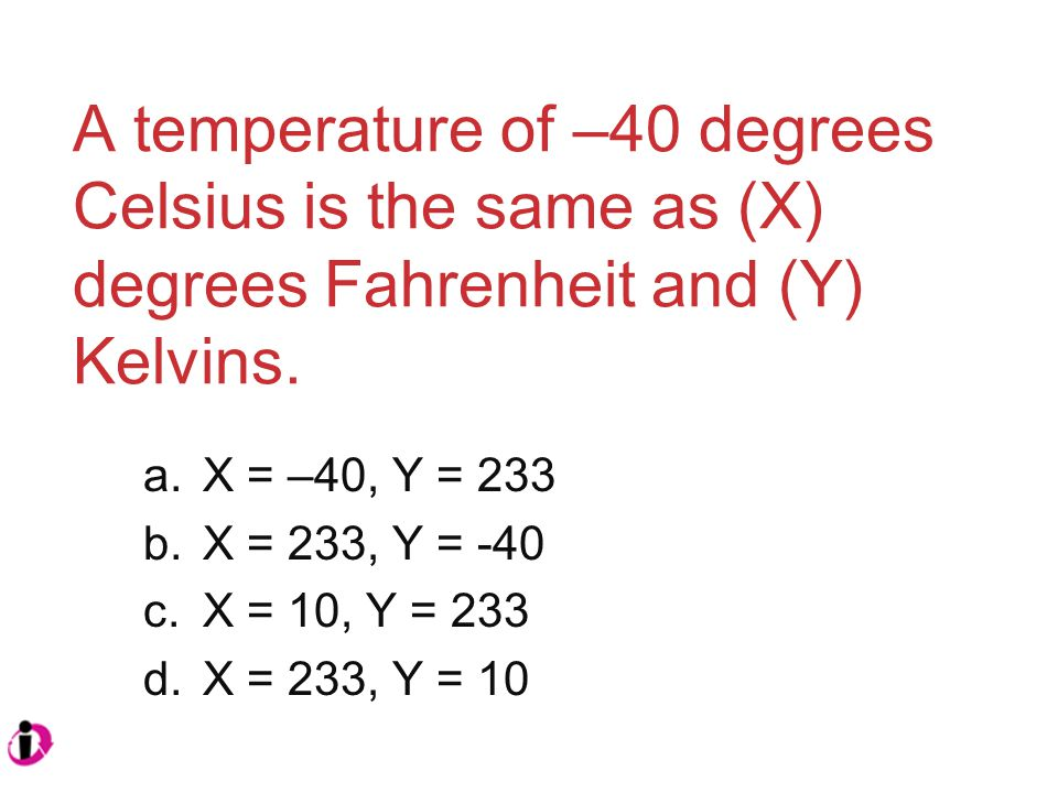 A temperature of –40 degrees Celsius is the same as (X) degrees Fahrenheit and (Y) Kelvins.