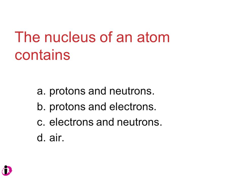The nucleus of an atom contains a.protons and neutrons.