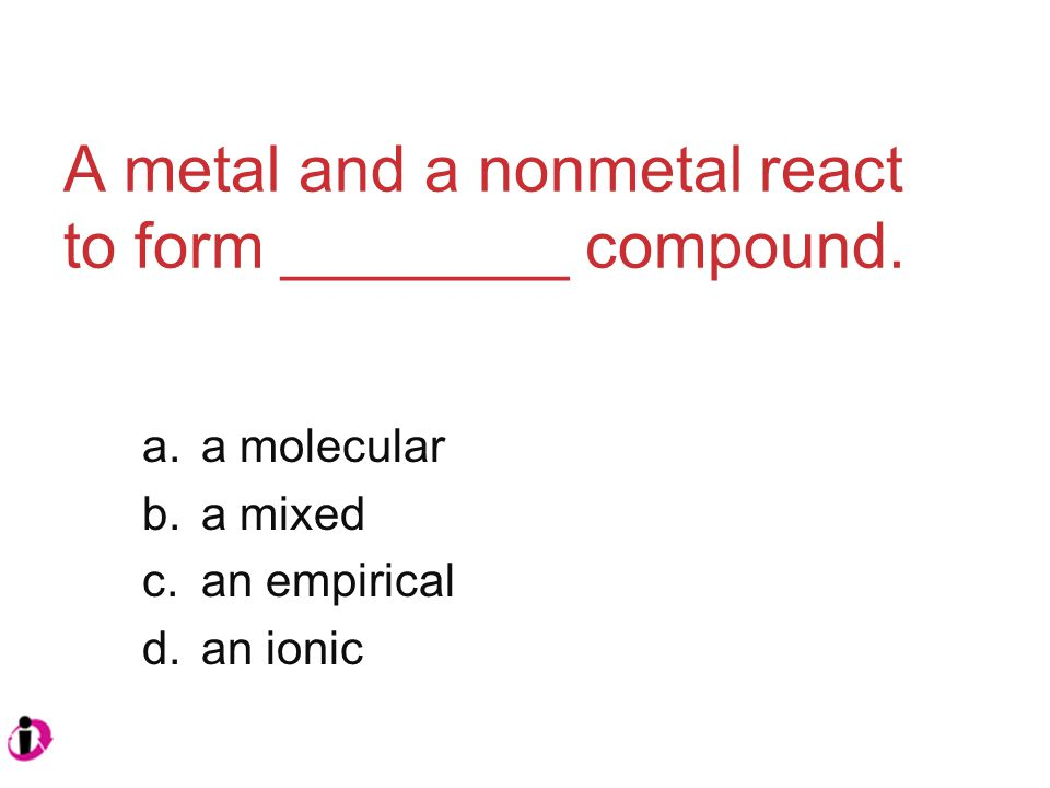 A metal and a nonmetal react to form ________ compound.