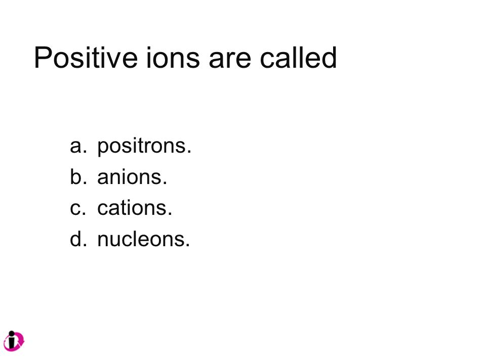 Positive ions are called a.positrons. b.anions. c.cations. d.nucleons.