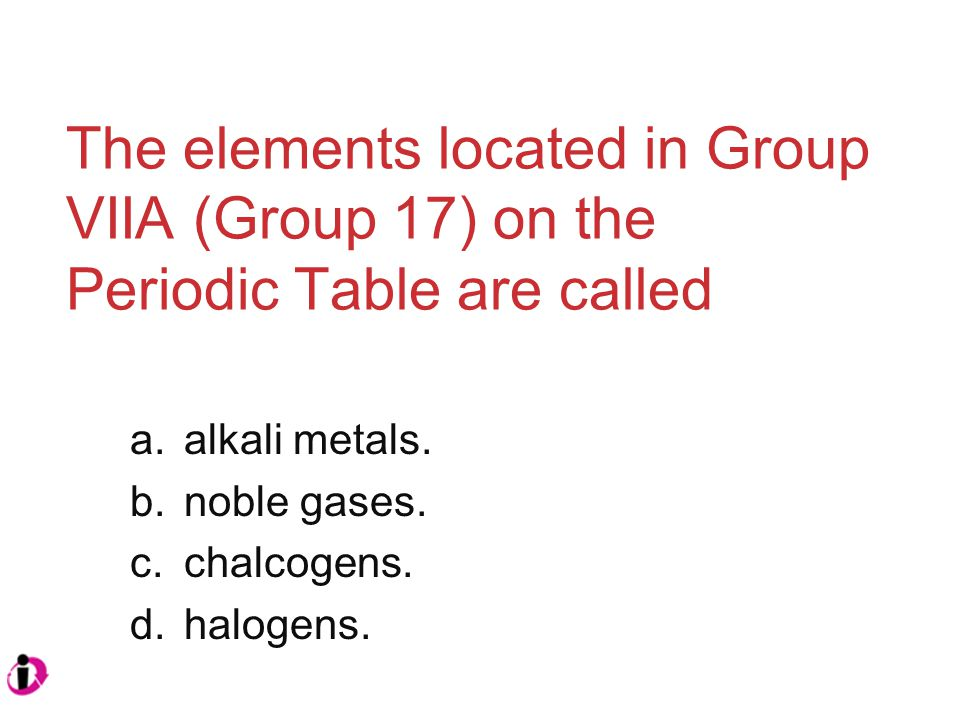 The elements located in Group VIIA (Group 17) on the Periodic Table are called a.alkali metals.