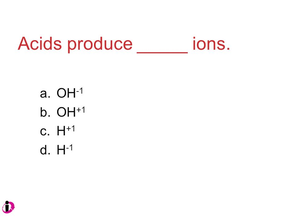 Acids produce _____ ions. a.OH -1 b.OH +1 c.H +1 d.H -1