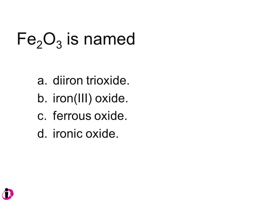 Fe 2 O 3 is named a.diiron trioxide. b.iron(III) oxide. c.ferrous oxide. d.ironic oxide.