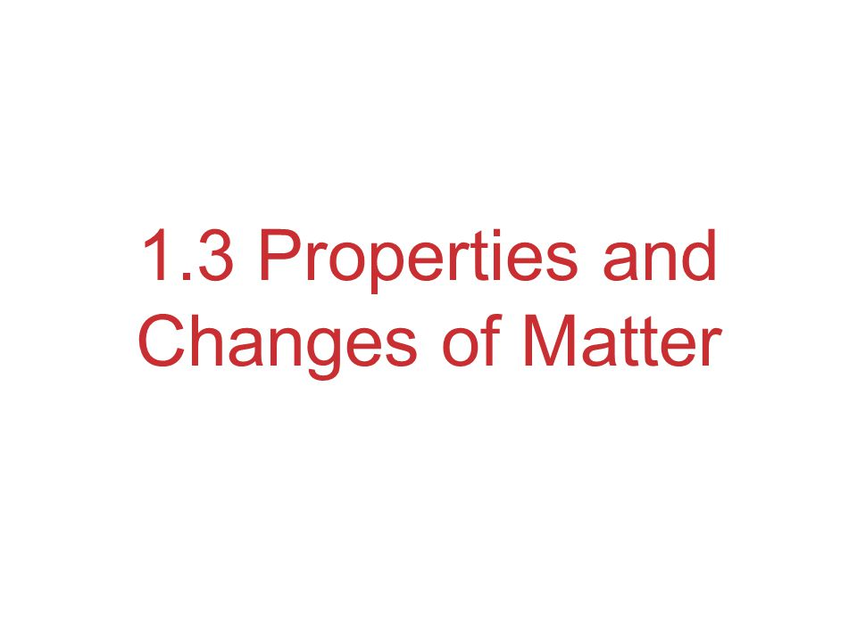 1.3 Properties and Changes of Matter