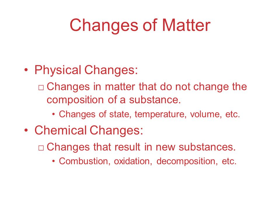 Changes of Matter Physical Changes: □Changes in matter that do not change the composition of a substance.