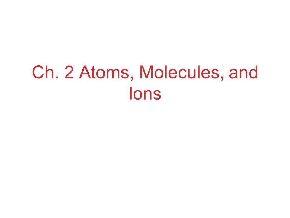 Ch. 2 Atoms, Molecules, and Ions