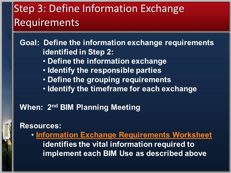 Step 3: Define Information Exchange Requirements Goal: Define the information exchange requirements identified in Step 2: Define the information exchange Identify the responsible parties Define the grouping requirements Identify the timeframe for each exchange When: 2 nd BIM Planning Meeting Resources: Information Exchange Requirements Worksheet identifies the vital information required to implement each BIM Use as described aboveInformation Exchange Requirements Worksheet