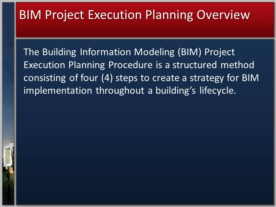 BIM Project Execution Planning Overview The Building Information Modeling (BIM) Project Execution Planning Procedure is a structured method consisting of four (4) steps to create a strategy for BIM implementation throughout a building's lifecycle.