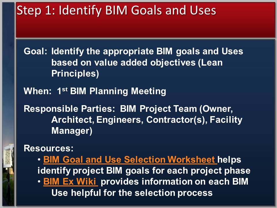 Step 1: Identify BIM Goals and Uses Goal: Identify the appropriate BIM goals and Uses based on value added objectives (Lean Principles) When: 1 st BIM