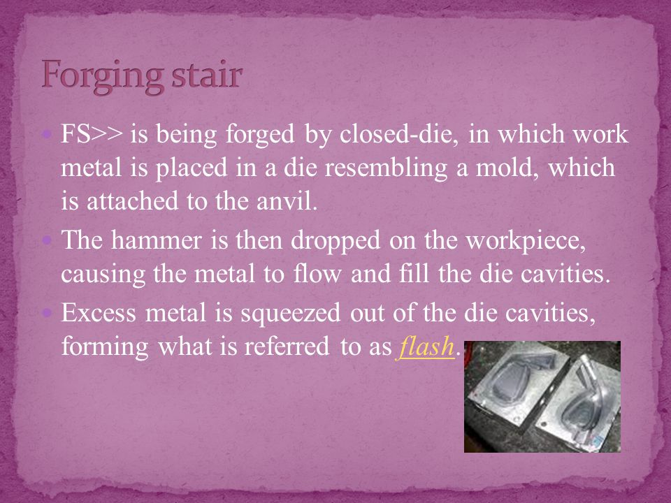 FS>> is being forged by closed-die, in which work metal is placed in a die resembling a mold, which is attached to the anvil.