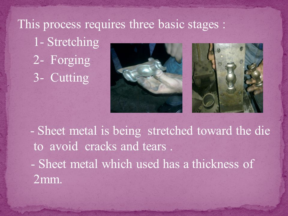 This process requires three basic stages : 1- Stretching 2- Forging 3- Cutting - Sheet metal is being stretched toward the die to avoid cracks and tears.