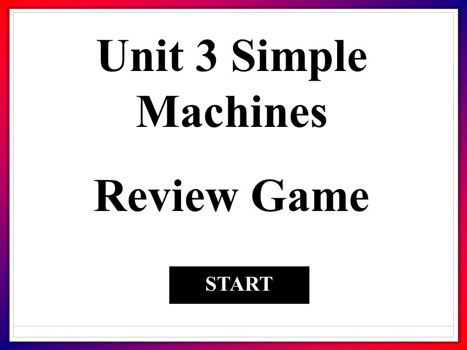 Unit 3 Simple Machines Review Game START