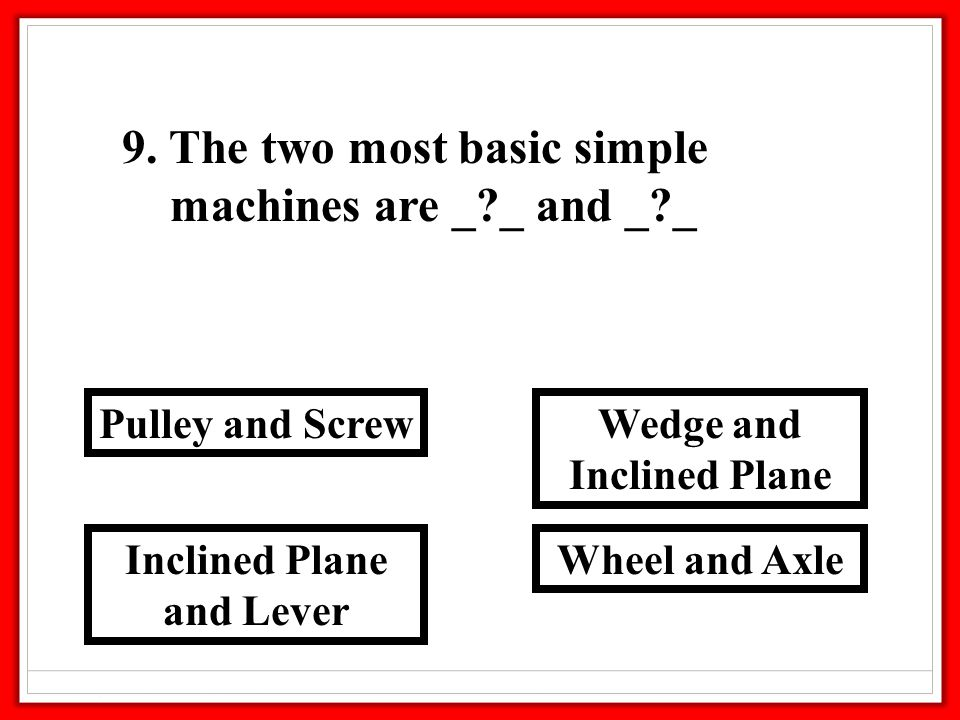 9. The two most basic simple machines are _?_ and _?_ Wheel and Axle Wedge and Inclined Plane and Lever Pulley and Screw