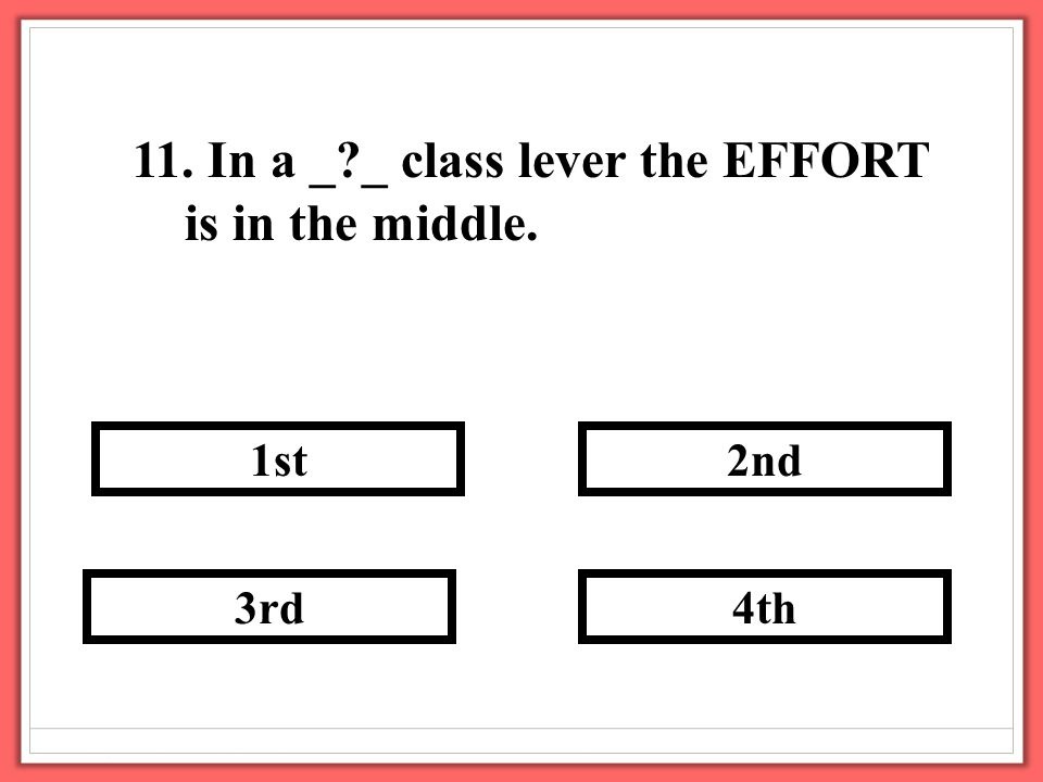 11. In a _?_ class lever the EFFORT is in the middle. 3rd 2nd 4th 1st