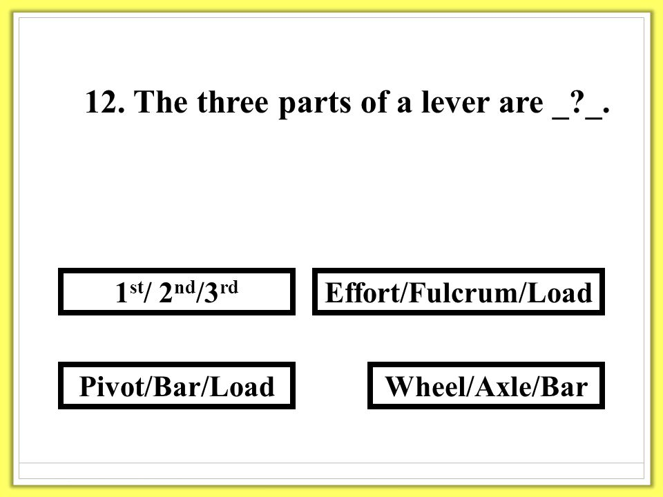 12. The three parts of a lever are _?_.