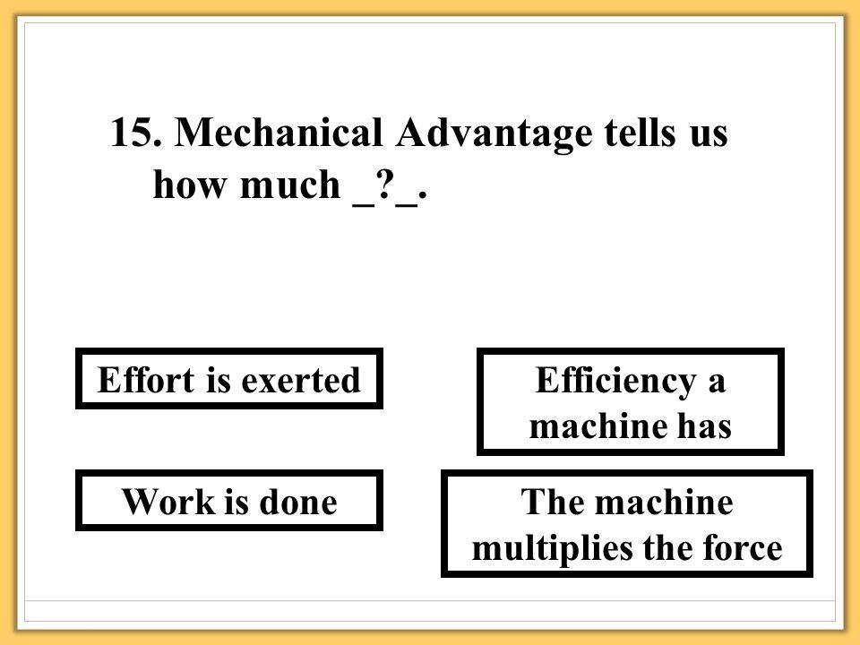 15. Mechanical Advantage tells us how much _ _.