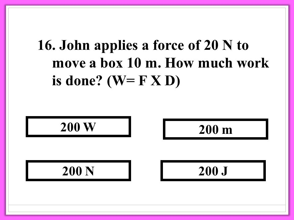 16. John applies a force of 20 N to move a box 10 m.