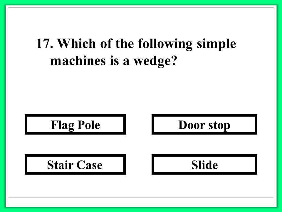 17. Which of the following simple machines is a wedge? Slide Door stop Stair Case Flag Pole