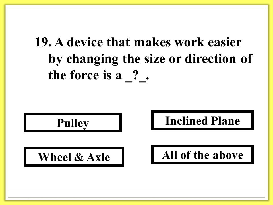 19. A device that makes work easier by changing the size or direction of the force is a _?_.