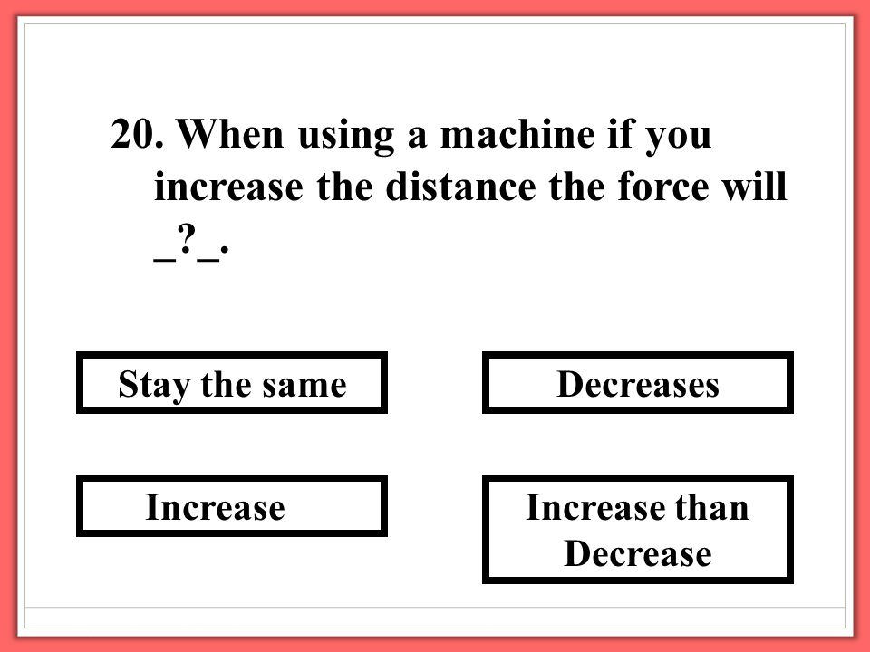 20. When using a machine if you increase the distance the force will _?_.