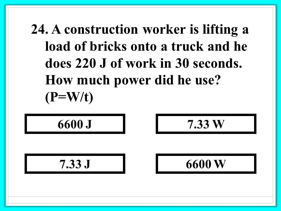 24. A construction worker is lifting a load of bricks onto a truck and he does 220 J of work in 30 seconds. How much power did he use? (P=W/t) 6600 W