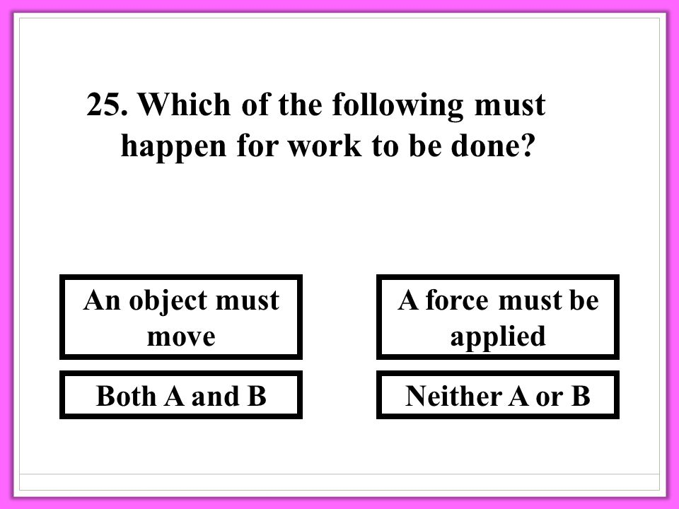 25. Which of the following must happen for work to be done? Neither A or B A force must be applied Both A and B An object must move