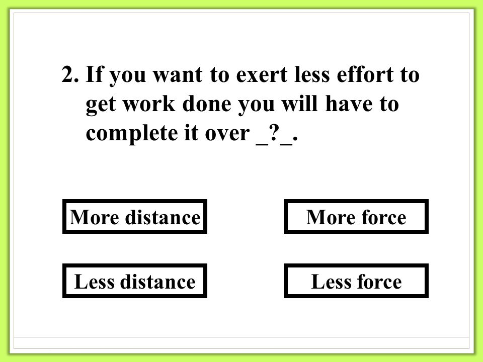 2.If you want to exert less effort to get work done you will have to complete it over _ _.