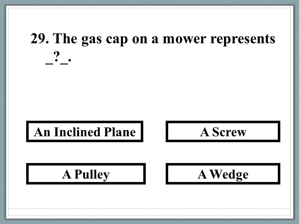 29. The gas cap on a mower represents _?_. A Wedge A Screw A Pulley An Inclined Plane