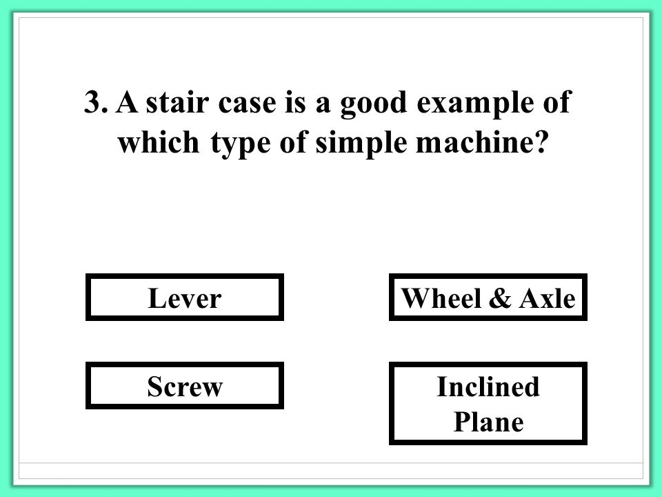 3. A stair case is a good example of which type of simple machine? Inclined Plane Wheel & Axle Screw Lever