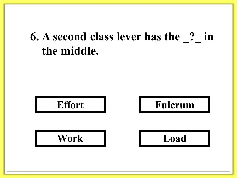 6.A second class lever has the _ _ in the middle. Load Fulcrum Work Effort