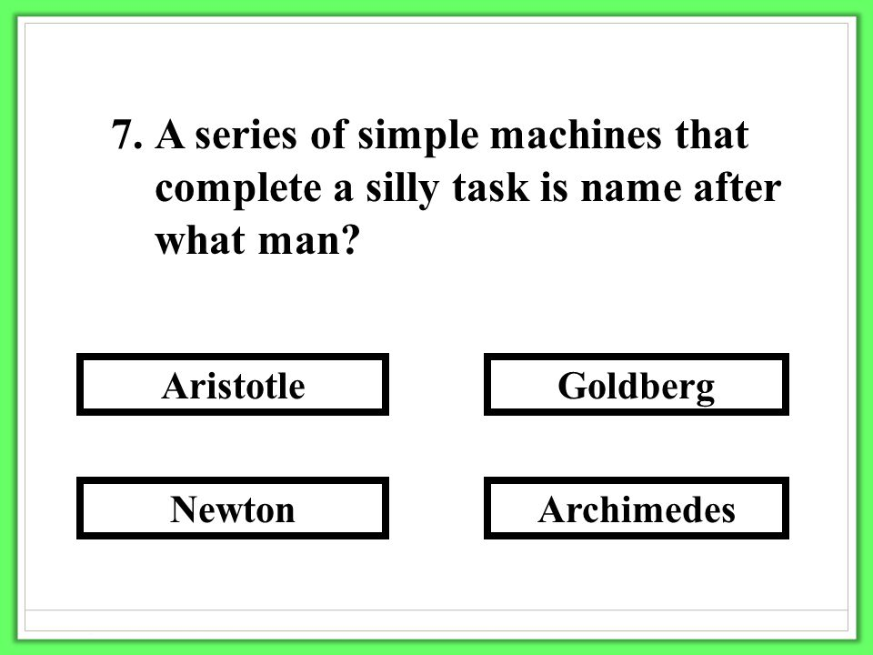 7.A series of simple machines that complete a silly task is name after what man? Archimedes Goldberg Newton Aristotle