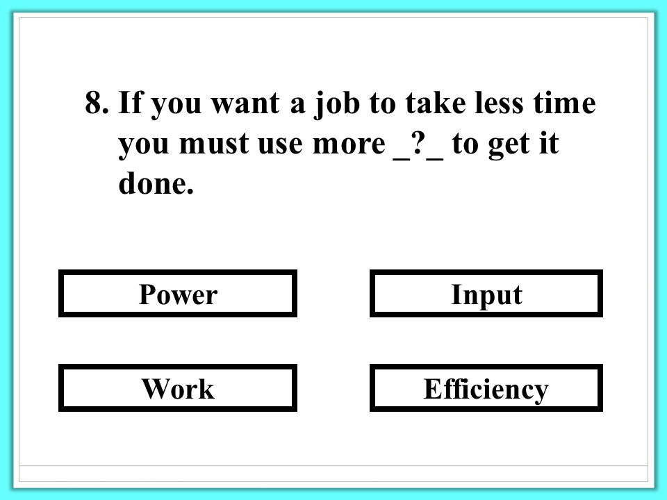 8. If you want a job to take less time you must use more _ _ to get it done.