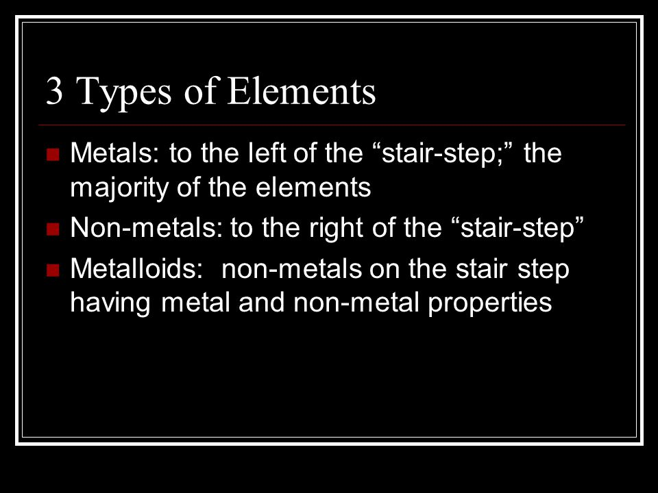 "3 Types of Elements Metals: to the left of the ""stair-step;"" the majority of the elements Non-metals: to the right of the ""stair-step"" Metalloids: non"