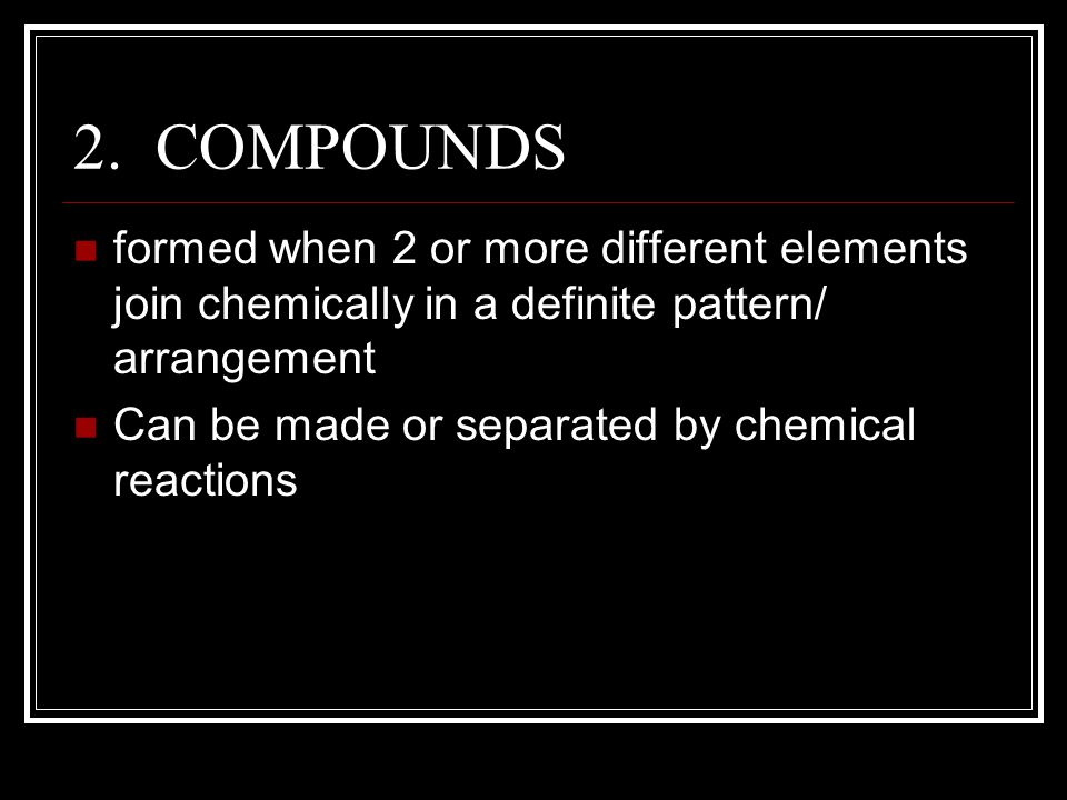 2. COMPOUNDS formed when 2 or more different elements join chemically in a definite pattern/ arrangement Can be made or separated by chemical reaction