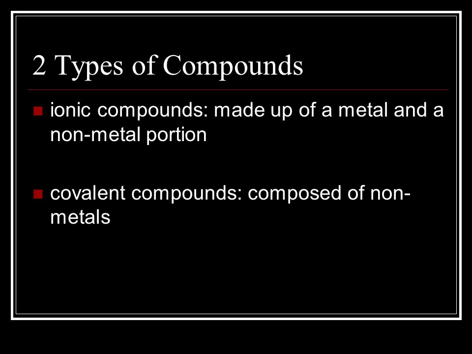 2 Types of Compounds ionic compounds: made up of a metal and a non-metal portion covalent compounds: composed of non- metals