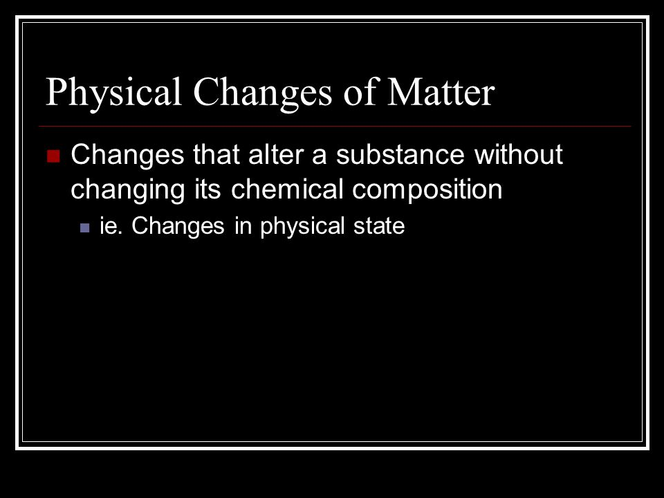 Physical Changes of Matter Changes that alter a substance without changing its chemical composition ie. Changes in physical state
