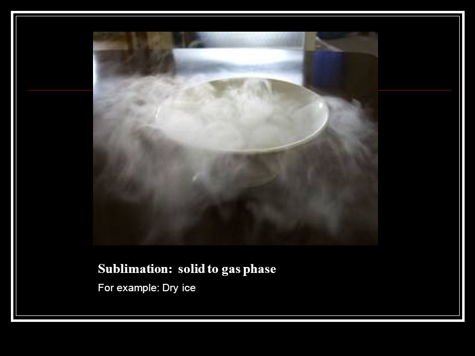 Sublimation: solid to gas phase For example: Dry ice