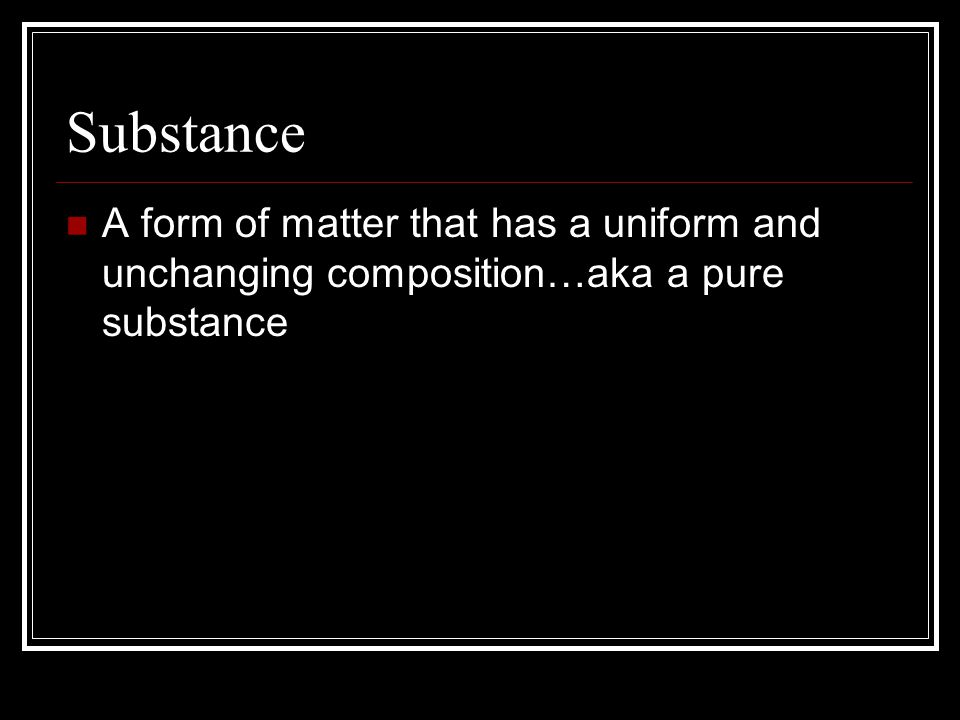 Substance A form of matter that has a uniform and unchanging composition…aka a pure substance
