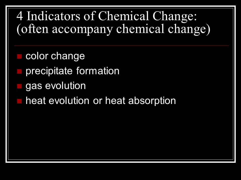 4 Indicators of Chemical Change: (often accompany chemical change) color change precipitate formation gas evolution heat evolution or heat absorption
